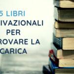 5 Libri Motivazionali da Leggere: Ritrova la tua Carica